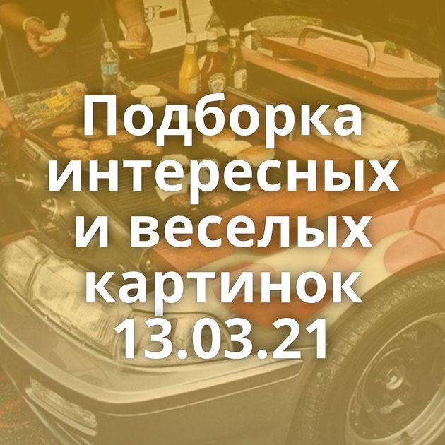 Подборка интересных и веселых картинок 13.03.21