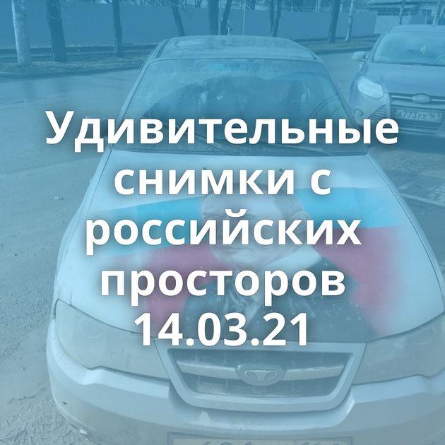 Удивительные снимки с российских просторов 14.03.21
