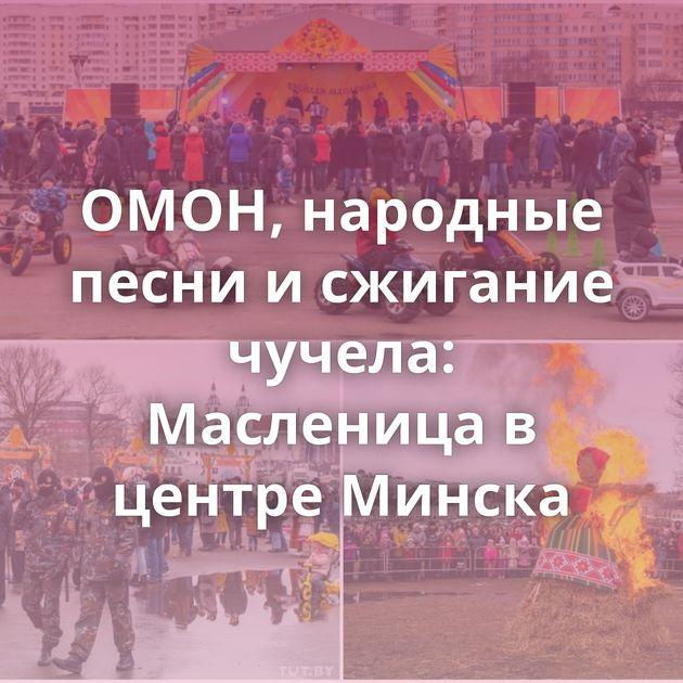 ОМОН, народные песни и сжигание чучела: Масленица в центре Минска