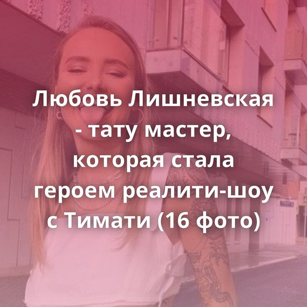 Любовь Лишневская - тату мастер, которая стала героем реалити-шоу с Тимати (16 фото)