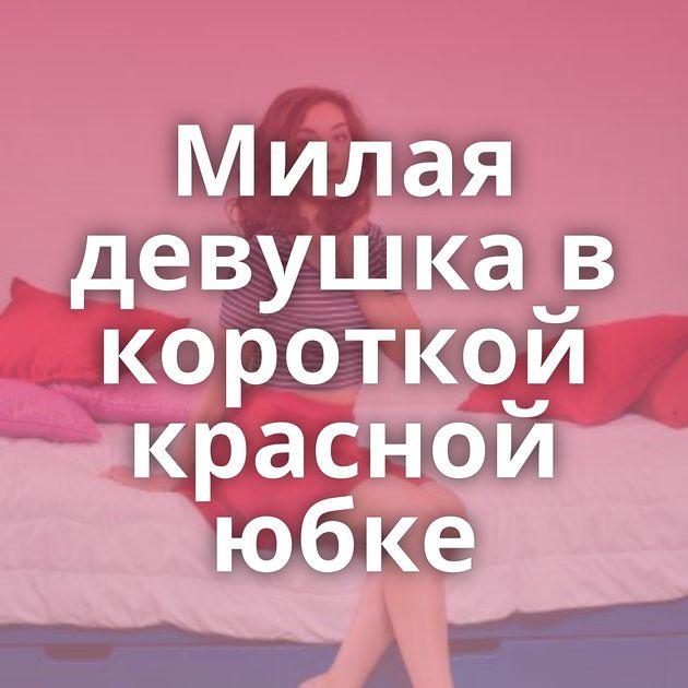 Милая девушка в короткой красной юбке