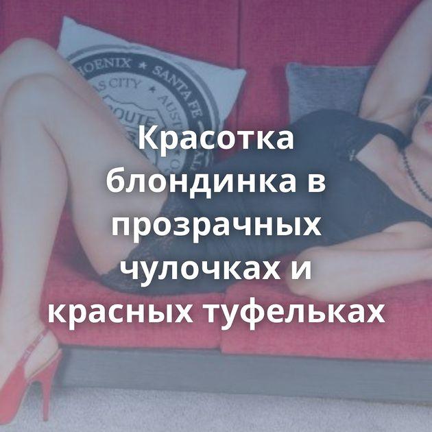 Красотка блондинка в прозрачных чулочках и красных туфельках