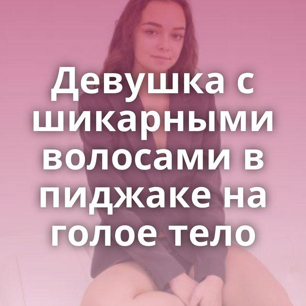 Девушка с шикарными волосами в пиджаке на голое тело
