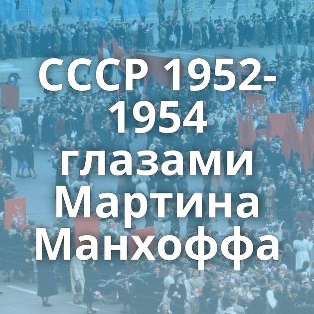 СССР 1952-1954 глазами Мартина Манхоффа