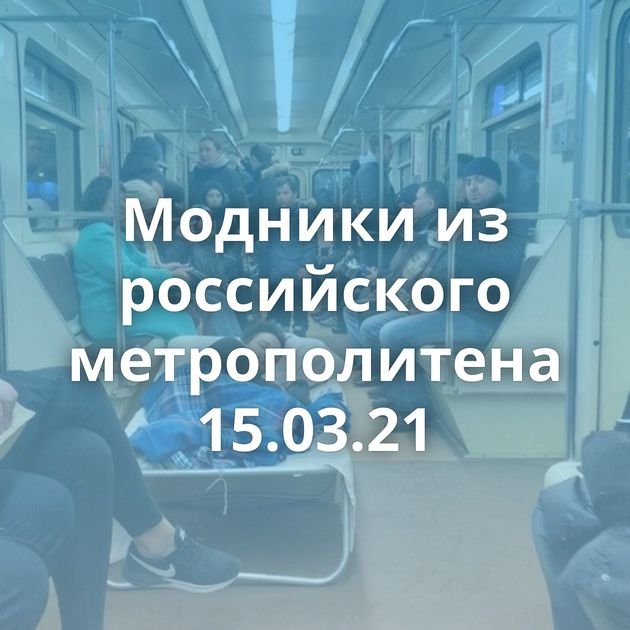Модники из российского метрополитена 15.03.21