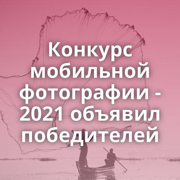 Конкурс мобильной фотографии - 2021 объявил победителей