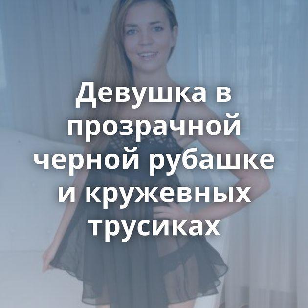 Девушка в прозрачной черной рубашке и кружевных трусиках