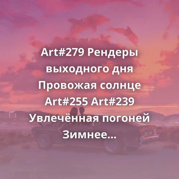 Art#279 Рендеры выходного дня Провожая солнце Art#255 Art#239 Увлечённая погоней Зимнее настроение На заднем сиденье…