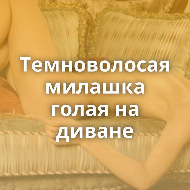 Темноволосая милашка голая на диване