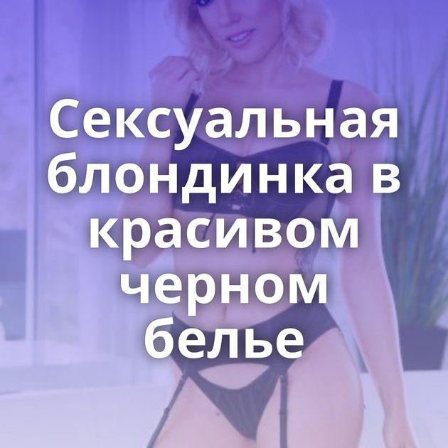 Сексуальная блондинка в красивом черном белье