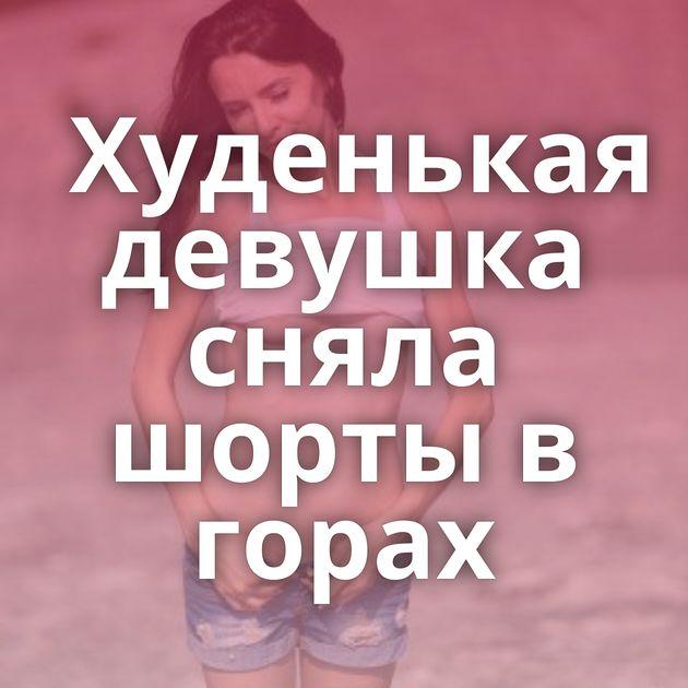 Худенькая девушка сняла шорты в горах