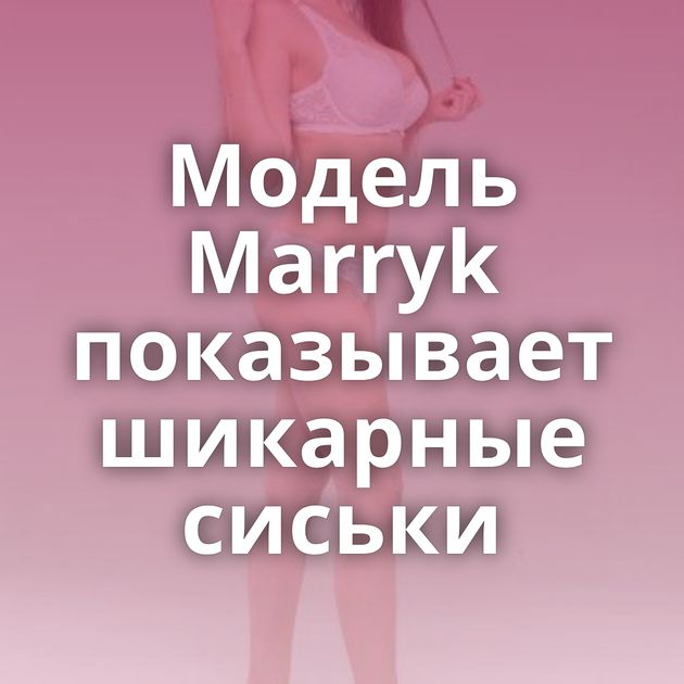 Модель Marryk показывает шикарные сиськи