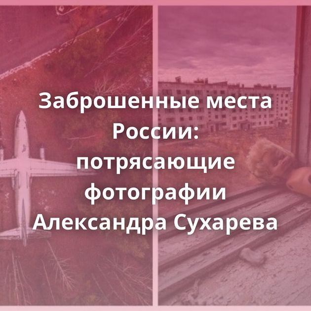 Заброшенные места России: потрясающие фотографии Александра Сухарева