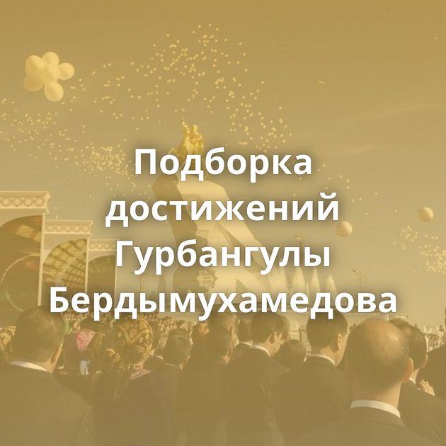 Подборка достижений Гурбангулы Бердымухамедова