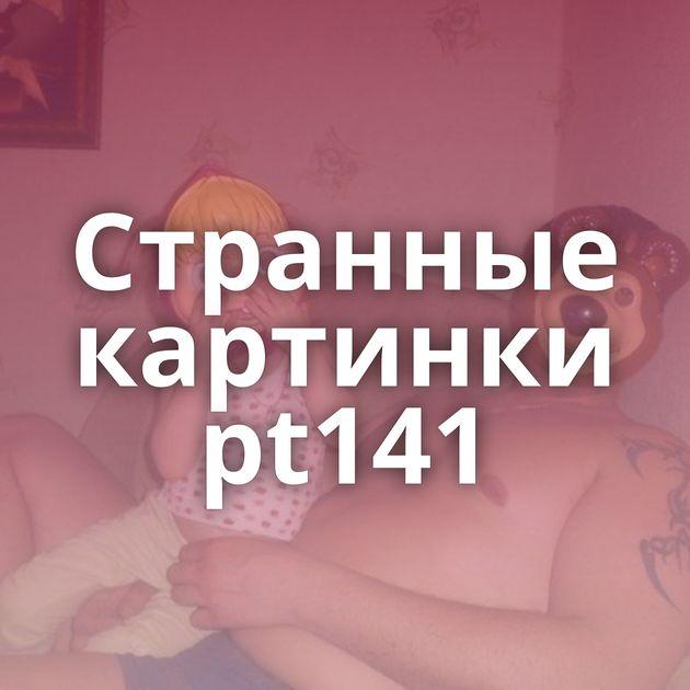 Странные картинки pt141