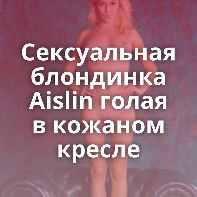 Сексуальная блондинка Aislin голая в кожаном кресле