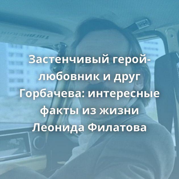 Застенчивый герой-любовник идруг Горбачева: интересные факты изжизни Леонида Филатова