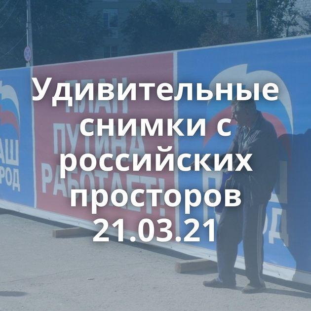 Удивительные снимки с российских просторов 21.03.21