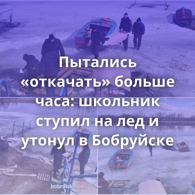 Пытались «откачать» больше часа: школьник ступил на лед и утонул в Бобруйске