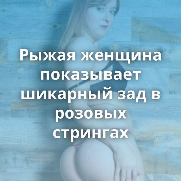 Рыжая женщина показывает шикарный зад в розовых стрингах