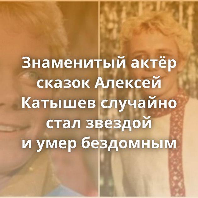 Знаменитый актёр сказок Алексей Катышев случайно стал звездой иумер бездомным
