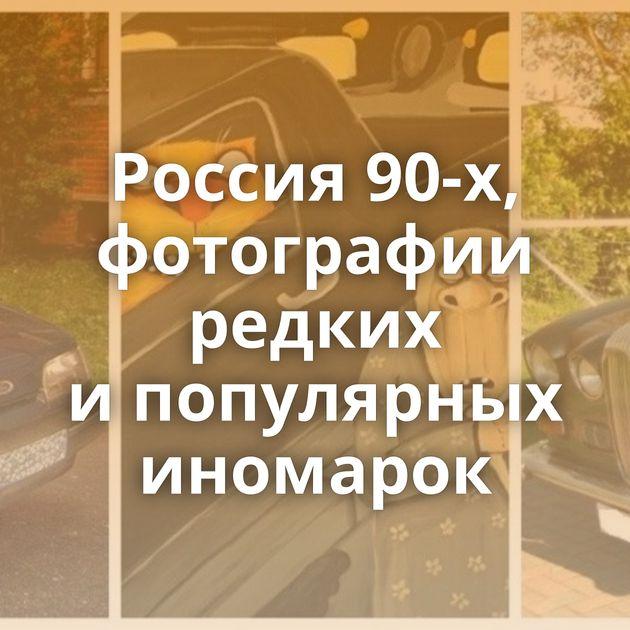 Россия 90-х, фотографии редких ипопулярных иномарок