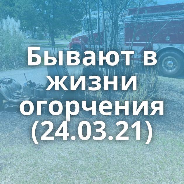 Бывают в жизни огорчения (24.03.21)