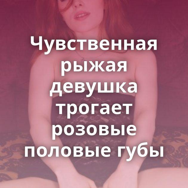 Чувственная рыжая девушка трогает розовые половые губы