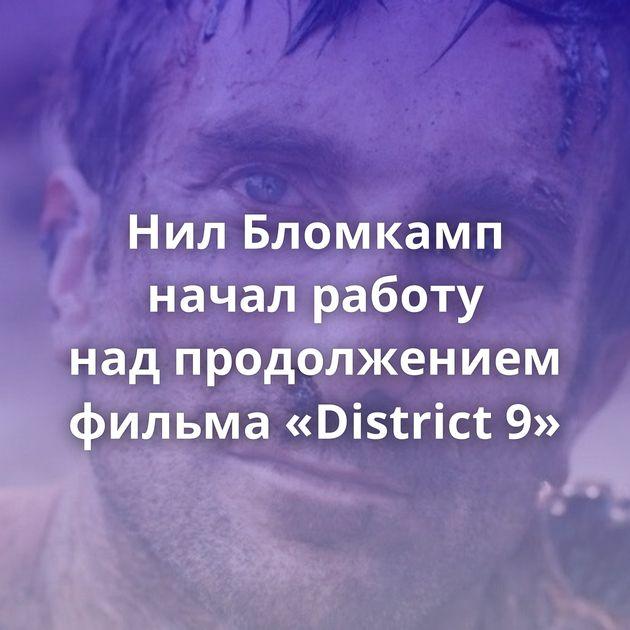НилБломкамп начал работу надпродолжением фильма «District 9»