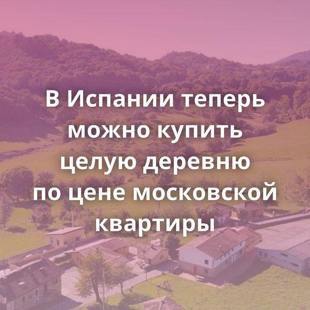 ВИспании теперь можно купить целую деревню поцене московской квартиры