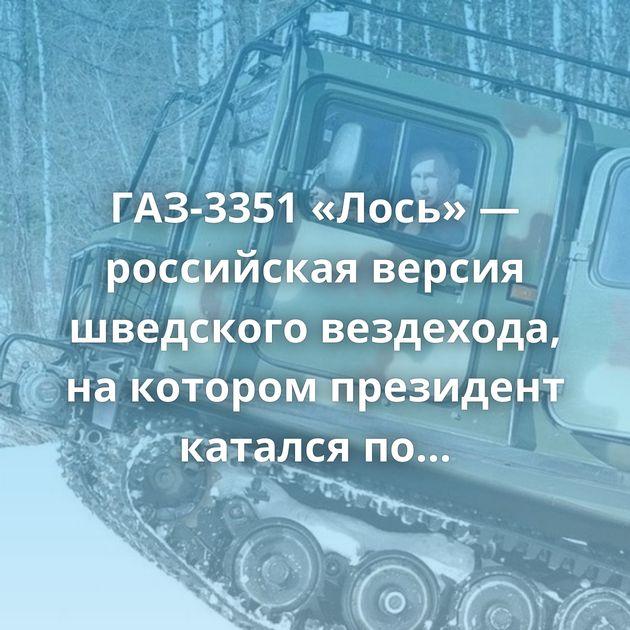 ГАЗ-3351 «Лось» — российская версия шведского вездехода, накотором президент катался потайге