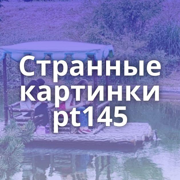Странные картинки pt145