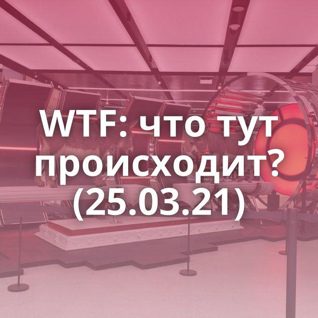 WTF: что тут происходит? (25.03.21)