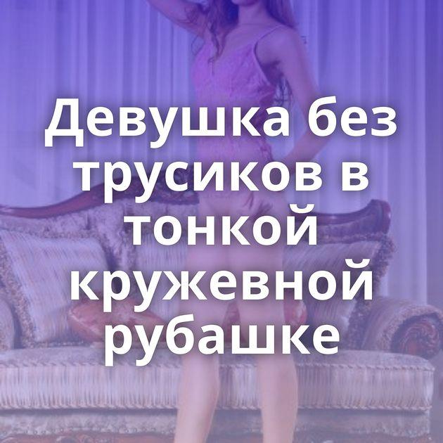Девушка без трусиков в тонкой кружевной рубашке