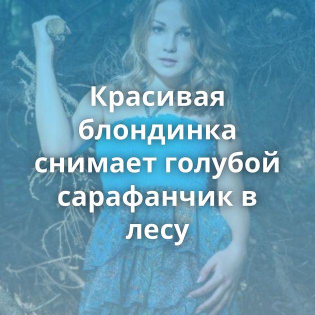 Красивая блондинка снимает голубой сарафанчик в лесу