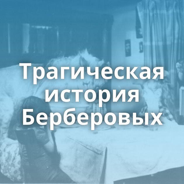 Трагическая история Берберовых