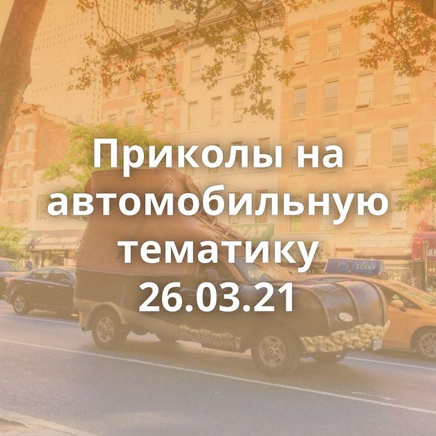 Приколы на автомобильную тематику 26.03.21