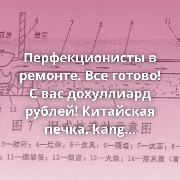 Перфекционисты в ремонте. Все готово! С вас дохуллиард рублей! Китайская печка, kang Реставратора заказывали?…