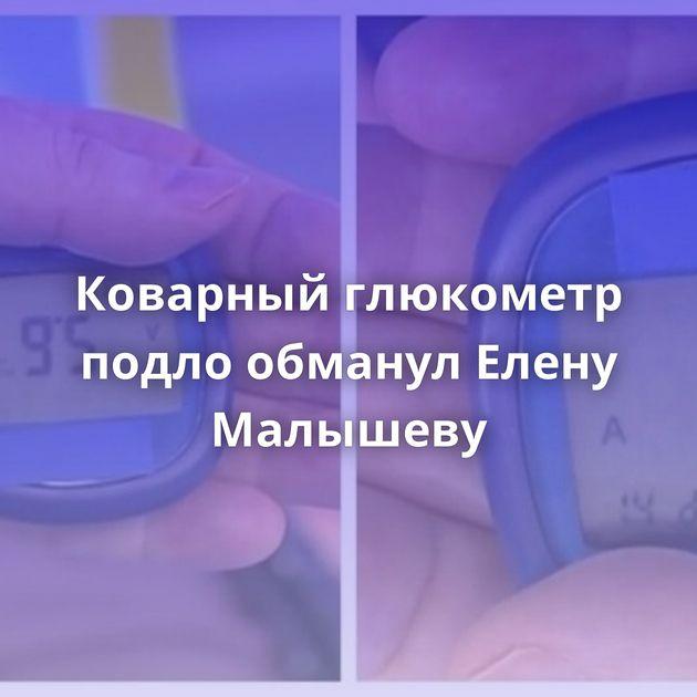 Коварныйглюкометр подло обманул Елену Малышеву
