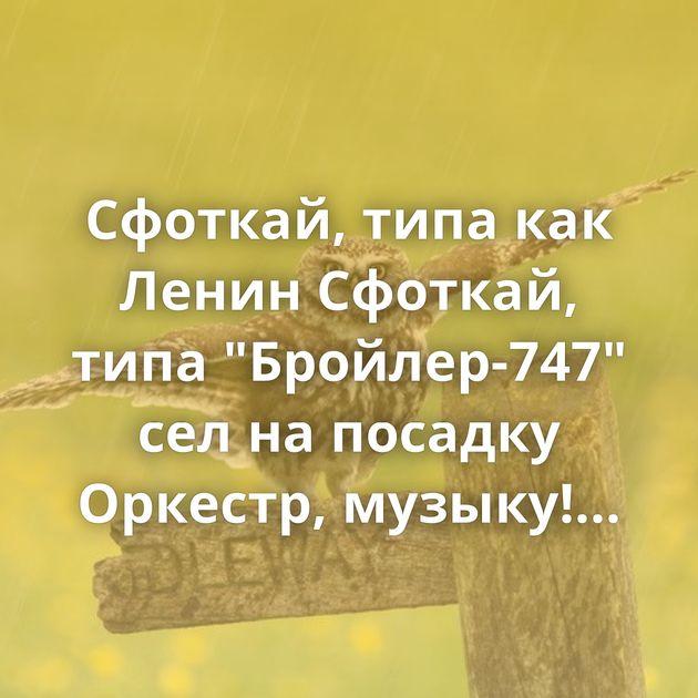 Сфоткай, типа как Ленин Сфоткай, типа