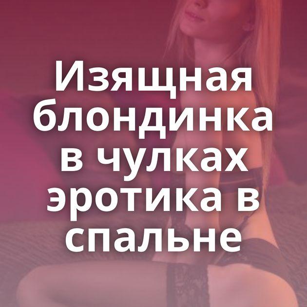 Изящная блондинка в чулках эротика в спальне