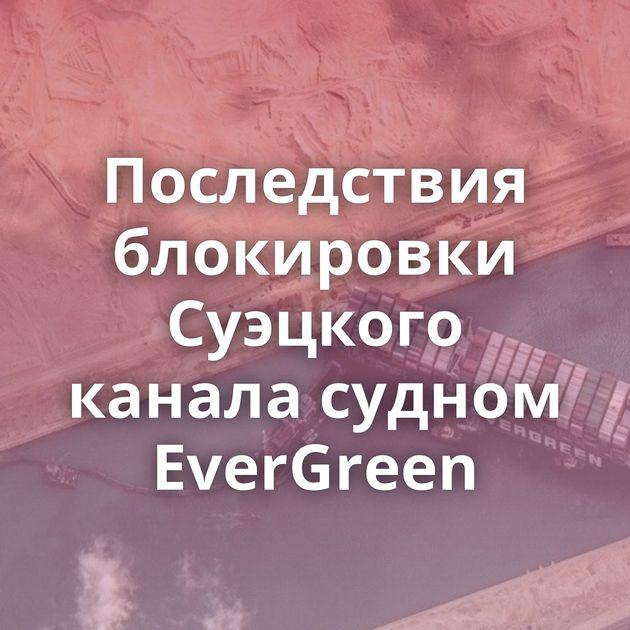 Последствия блокировки Суэцкого канала судном EverGreen