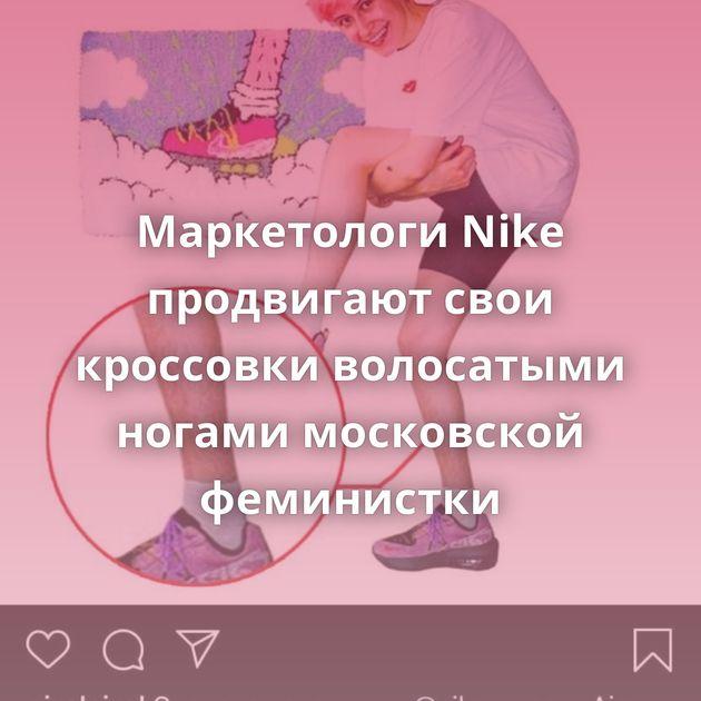 Маркетологи Nike продвигают свои кроссовки волосатыми ногами московской феминистки
