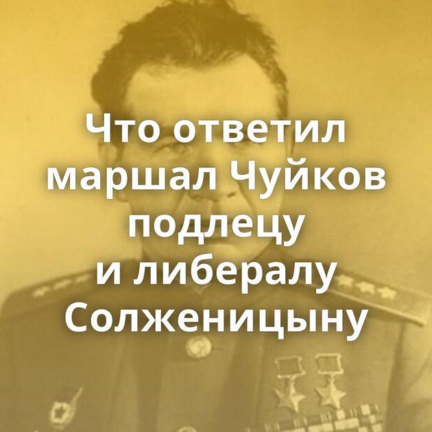 Чтоответил маршал Чуйков подлецу илибералу Солженицыну