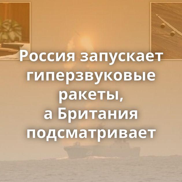 Россия запускает гиперзвуковые ракеты, аБритания подсматривает