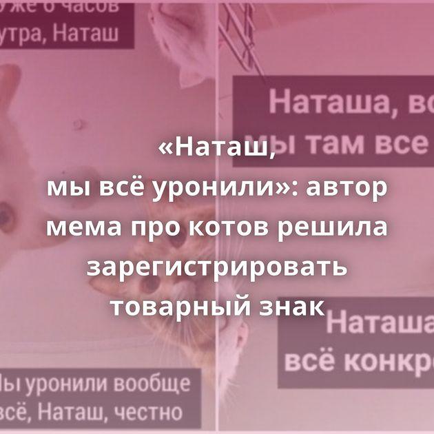 «Наташ, мывсёуронили»: автор мема прокотов решила зарегистрировать товарный знак