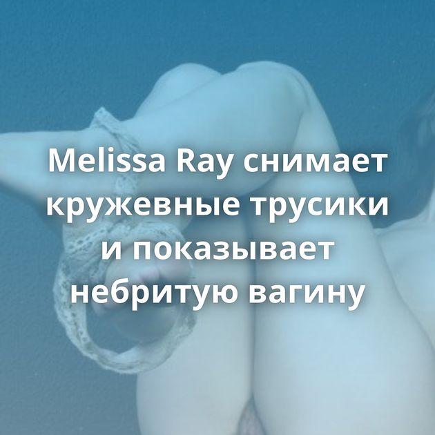 Melissa Ray снимает кружевные трусики и показывает небритую вагину