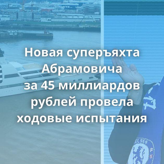 Новая суперъяхта Абрамовича за45миллиардов рублей провела ходовые испытания