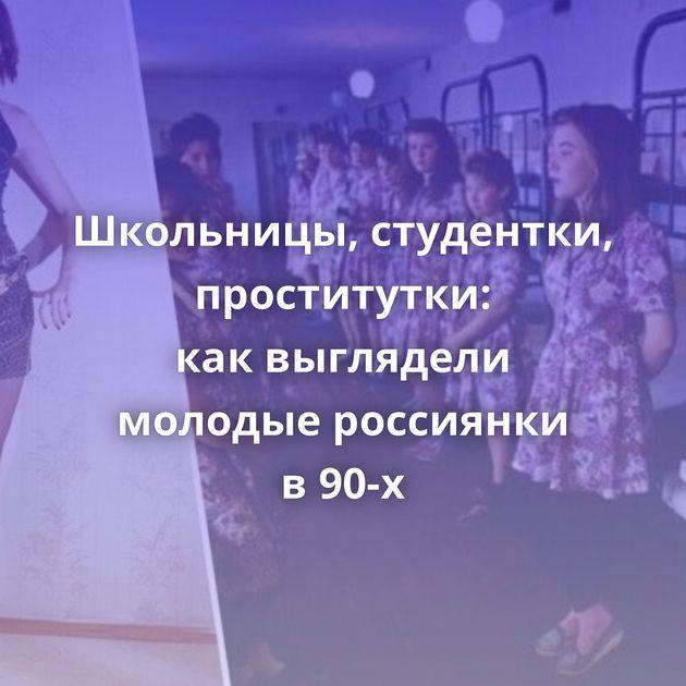 Школьницы, студентки, проститутки: каквыглядели молодые россиянки в90-х