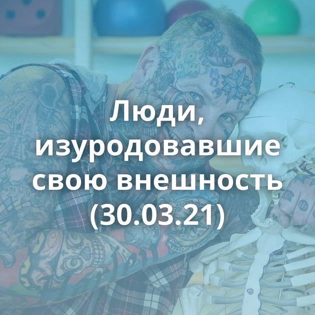 Люди, изуродовавшие свою внешность (30.03.21)